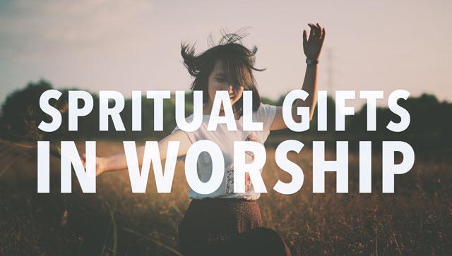 Spiritual Gifts in Worship