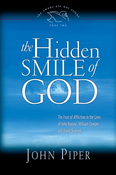 The Hidden Smile of God The Fruit of Affliction in the Lives of John Bunyan, William Cowper, and David Brainerd