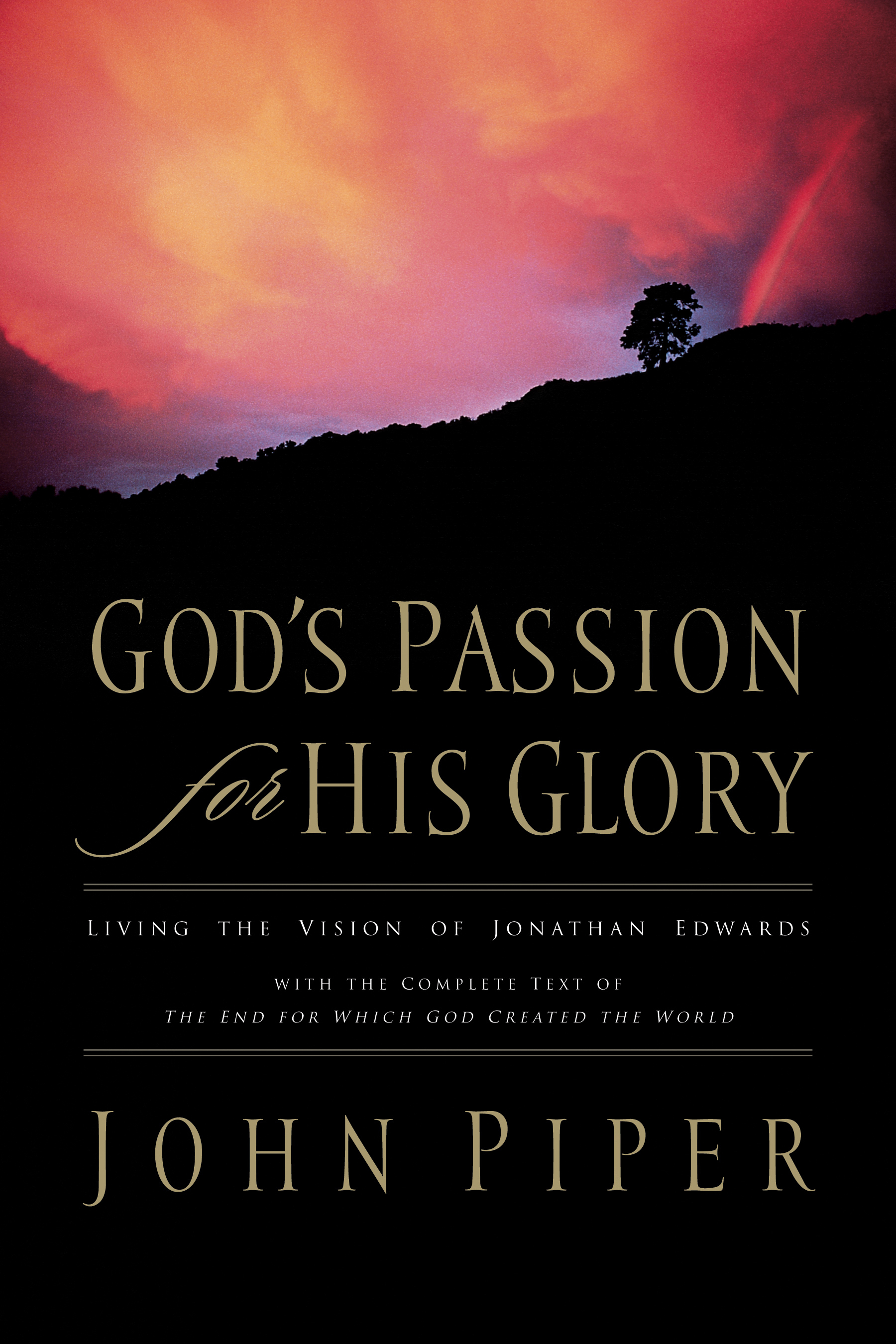 God's Passion for His Glory Living the Vision of Jonathan Edwards (With the Complete Text of The End for Which God Created the World)