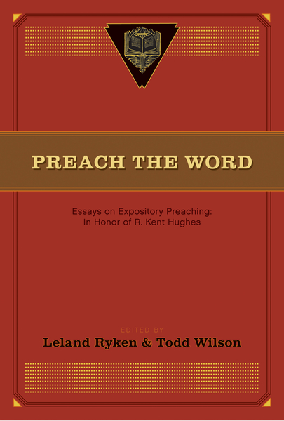 Preach the Word Essays on Expository Preaching: In Honor of R. Kent Hughes
