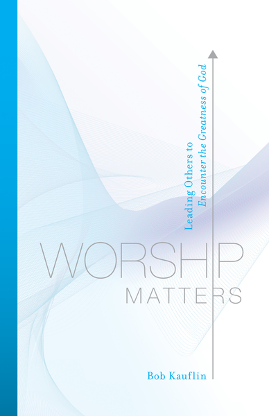 Worship Matters (Foreword by Paul Baloche): Leading Others to Encounter the Greatness of God