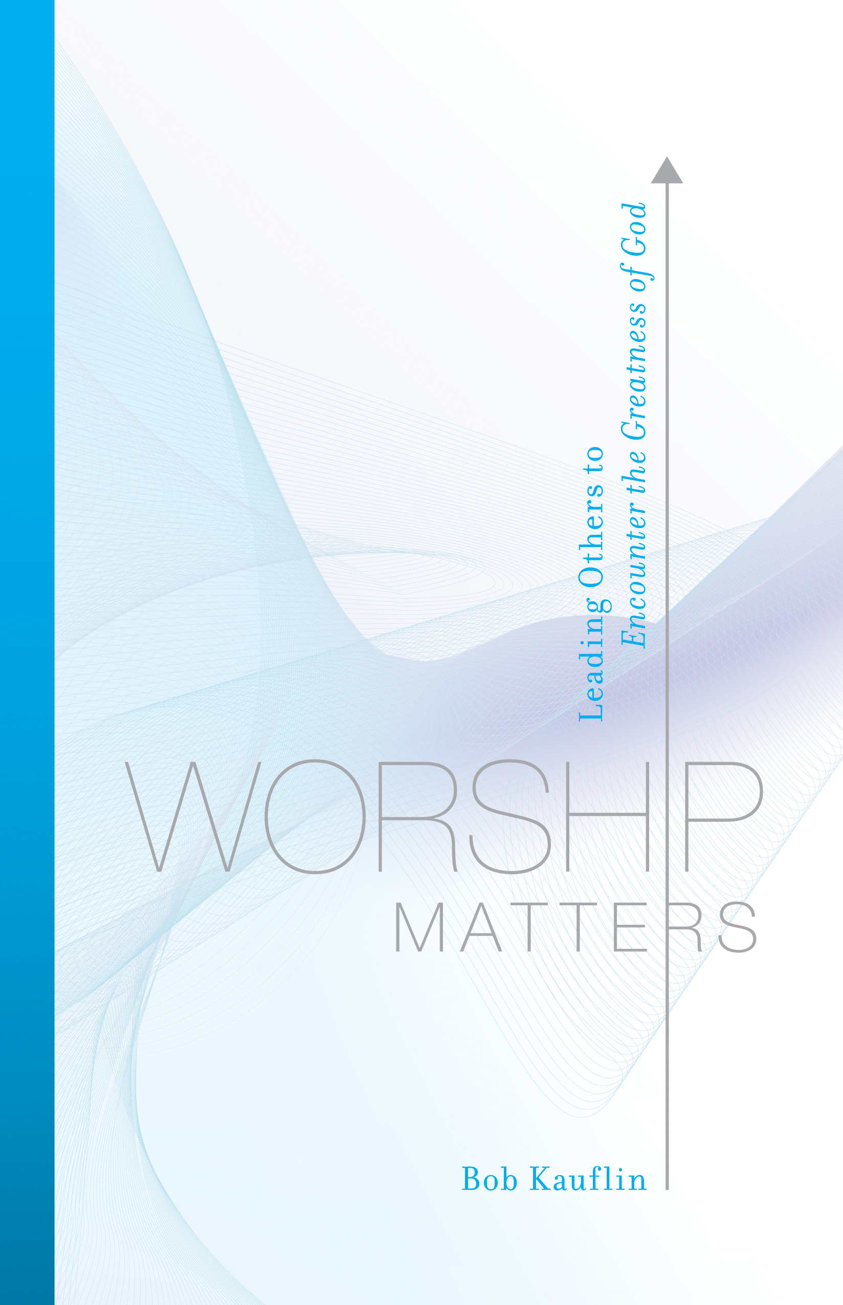 Worship Matters (Foreword by Paul Baloche) Leading Others to Encounter the Greatness of God