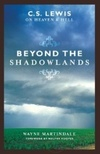 Beyond the Shadowlands: C. S. Lewis on Heaven and Hell