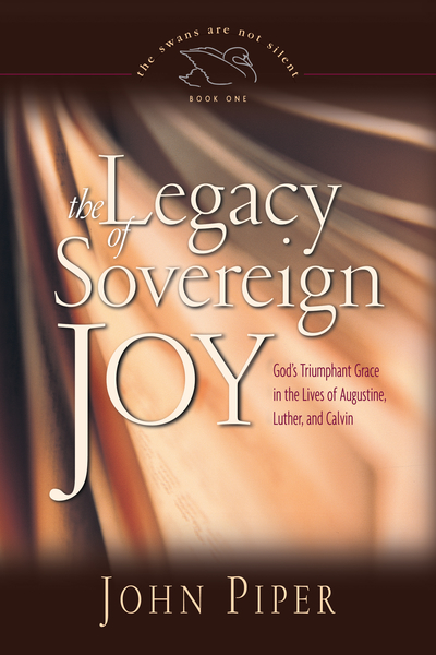Legacy of Sovereign Joy God's Triumphant Grace in the Lives of Augustine, Luther, and Calvin