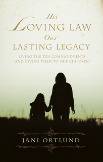 His Loving Law, Our Lasting Legacy: Living the Ten Commandments and Giving Them to Our Children