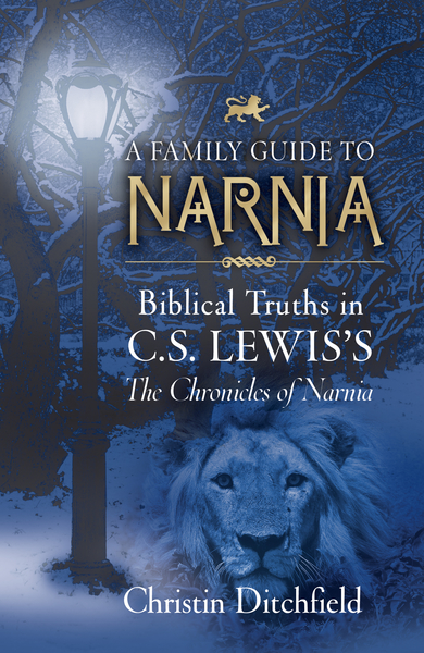 A Family Guide to Narnia Biblical Truths in C.S. Lewis's The Chronicles of Narnia