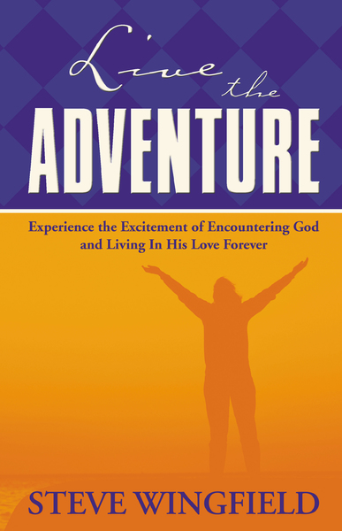 Live the Adventure: Experience the Excitement of Encountering God and Living in His Love Forever