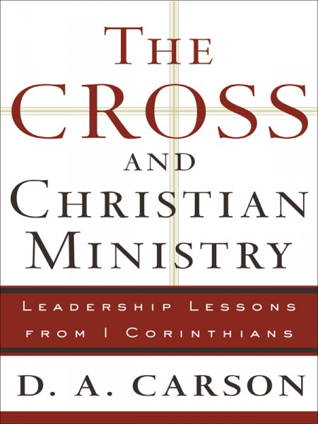 The Cross and Christian Ministry An Exposition of Passages from 1 Corinthians