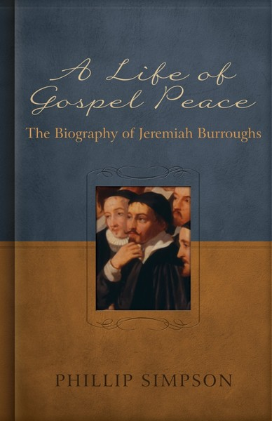Life of Gospel Peace, A: A Biography of Jeremiah Burroughs