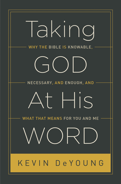 Taking God At His Word: Why the Bible Is Knowable, Necessary, and Enough, and What That Means for You and Me
