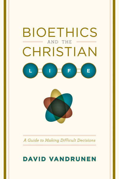 Bioethics and the Christian Life A Guide to Making Difficult Decisions