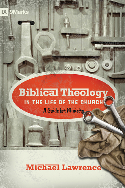 Biblical Theology in the Life of the Church (Foreword by Thomas R. Schreiner): A Guide for Ministry