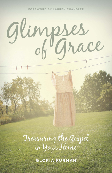 Glimpses of Grace Treasuring the Gospel in Your Home