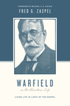 Warfield on the Christian Life (Foreword by Michael A. G. Haykin): Living in Light of the Gospel