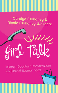 Girl Talk (Redesign): Mother-Daughter Conversations on Biblical Womanhood