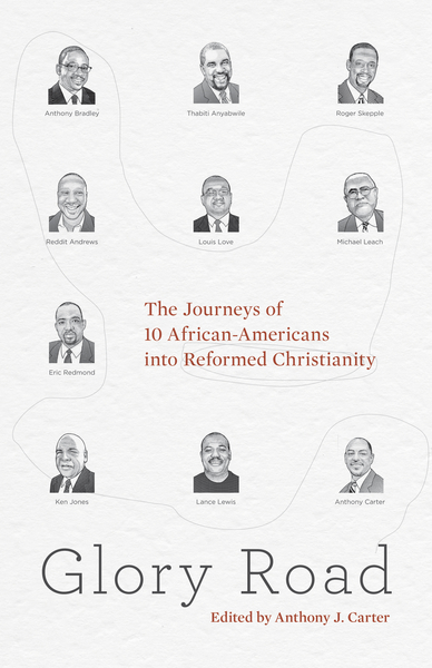 Glory Road The Journeys of 10 African-Americans into Reformed Christianity