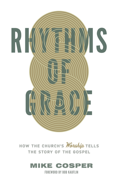 Rhythms of Grace How the Church's Worship Tells the Story of the Gospel