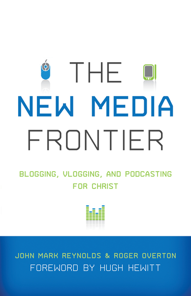 The New Media Frontier (Foreword by Hugh Hewitt): Blogging, Vlogging, and Podcasting for Christ