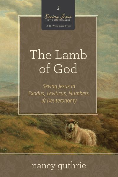 The Lamb of God (A 10-week Bible Study): Seeing Jesus in Exodus, Leviticus, Numbers, and Deuteronomy