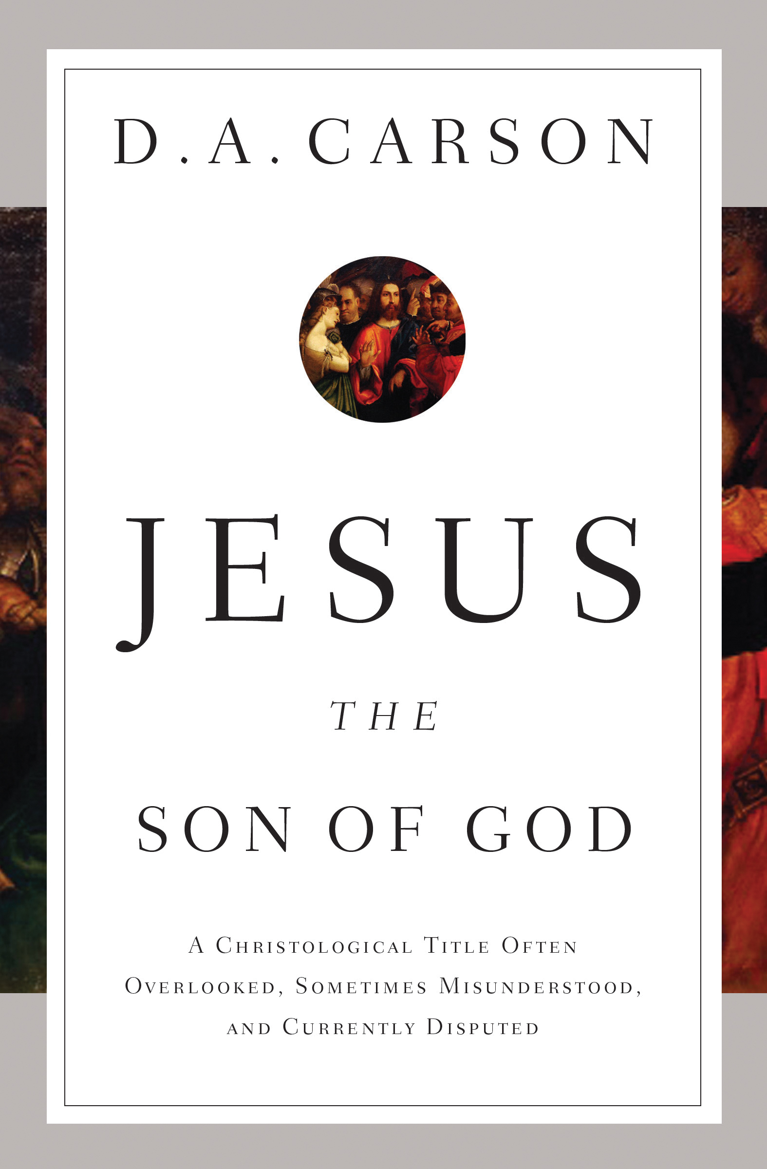 Jesus the Son of God A Christological Title Often Overlooked, Sometimes Misunderstood, and Currently Disputed
