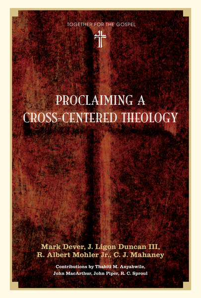 Proclaiming a Cross-centered Theology (Contributors: Thabiti M. Anyabwile, John MacArthur, John Piper, R.C. Sproul)
