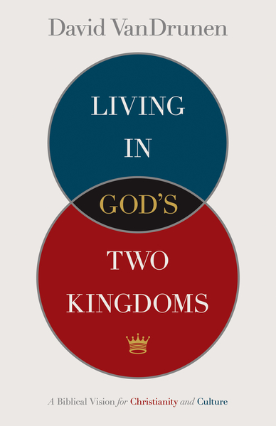 Living in God's Two Kingdoms A Biblical Vision for Christianity and Culture
