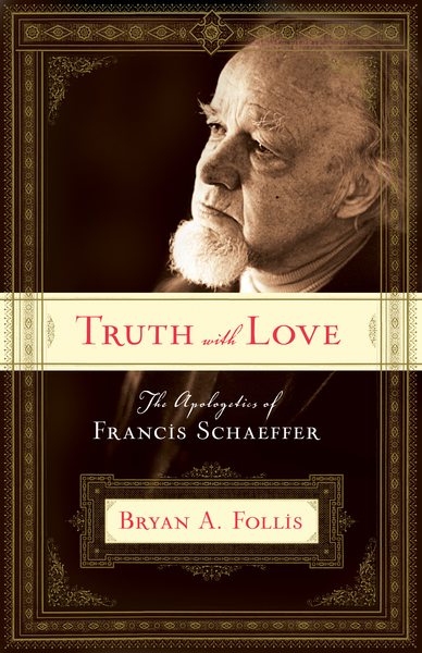Truth with Love The Apologetics of Francis Schaeffer