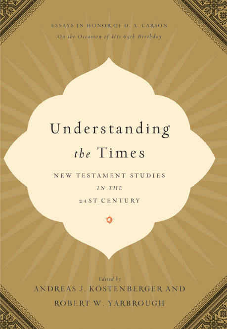 Understanding the Times New Testament Studies in the 21st Century: Essays in Honor of D. A. Carson on the Occasion of His 65th Birthday