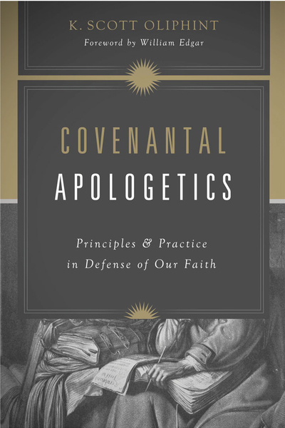 Covenantal Apologetics Principles and Practice in Defense of Our Faith