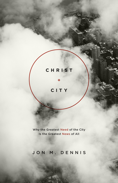Christ + City: Why the Greatest Need of the City Is the Greatest News of All