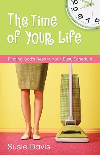 The Time of Your Life Finding God's Rest in Your Busy Schedule
