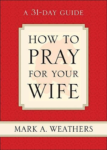 How to Pray for Your Wife A 31-Day Guide