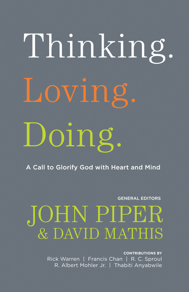 Thinking. Loving. Doing. (Contributions by: R. Albert Mohler Jr., R. C. Sproul, Rick Warren, Francis Chan, John Piper, Thabiti Anyabwile)