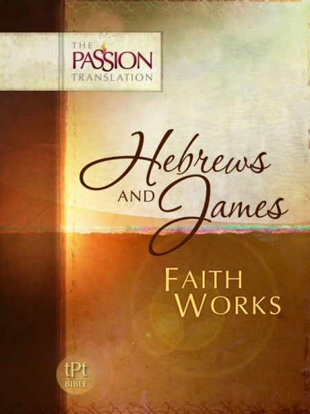 Hebrews & James: Faith Works - The Passion Translation