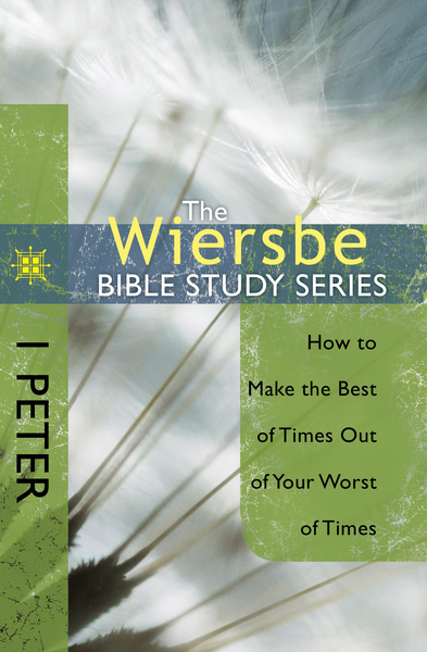 The Wiersbe Bible Study Series: 1 Peter How to Make the Best of Times Out of Your Worst of Times