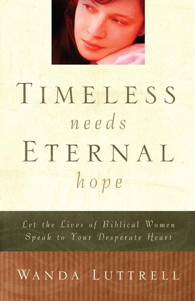 Timeless Needs, Eternal Hope: Let the Lives of Biblical Women Speak to Your Desperate Heart