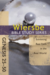 The Wiersbe Bible Study Series: Genesis 25-50: Exhibiting Real Faith in the Real World