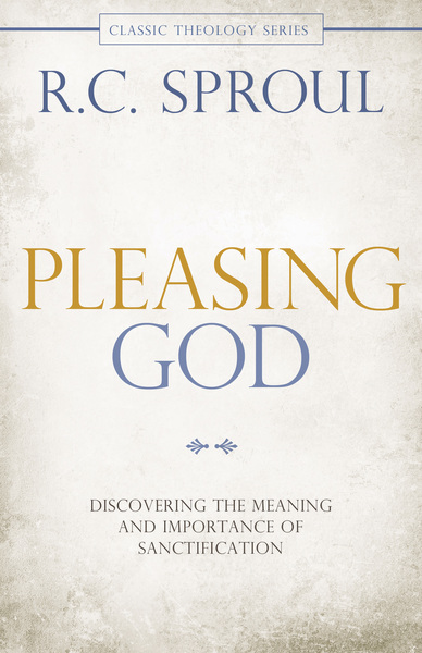 Pleasing God Discovering the Meaning and Importance of Sanctification