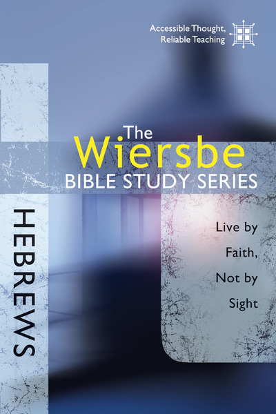 The Wiersbe Bible Study Series: Hebrews Live by Faith, Not by Sight