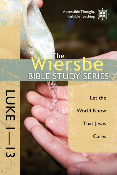 The Wiersbe Bible Study Series: Luke 1-13 Let the World Know That Jesus Cares