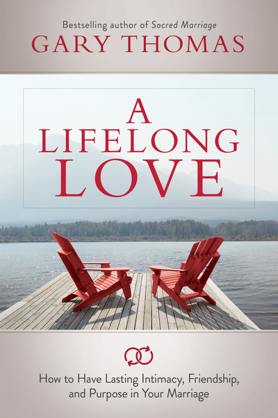A Lifelong Love How to Have Lasting Intimacy, Friendship, and Purpose in Your Marriage