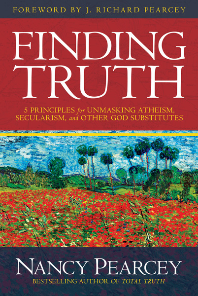 Finding Truth 5 Principles for Unmasking Atheism, Secularism, and Other God Substitutes