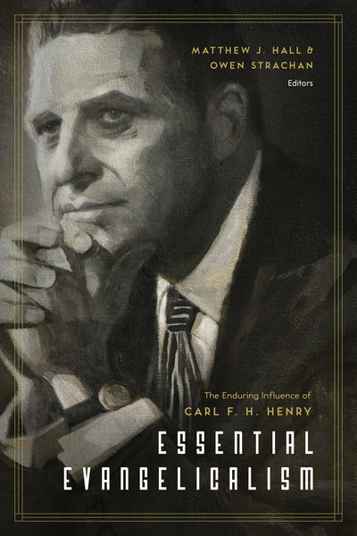 Essential Evangelicalism: The Enduring Influence of Carl F. H. Henry