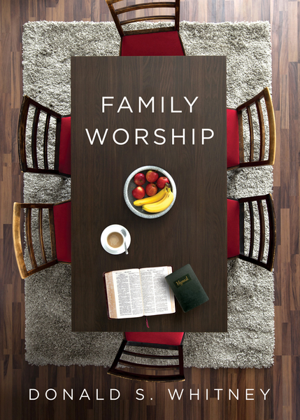 Family Worship: In the Bible, In History, and In Your Home by Donald