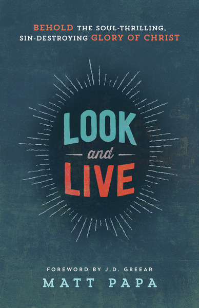 Look and Live Behold the Soul-Thrilling, Sin-Destroying Glory of Christ