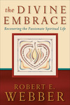 The Divine Embrace (Ancient-Future): Recovering the Passionate Spiritual Life