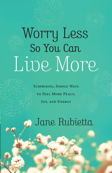 Worry Less So You Can Live More Surprising, Simple Ways to Feel More Peace, Joy, and Energy