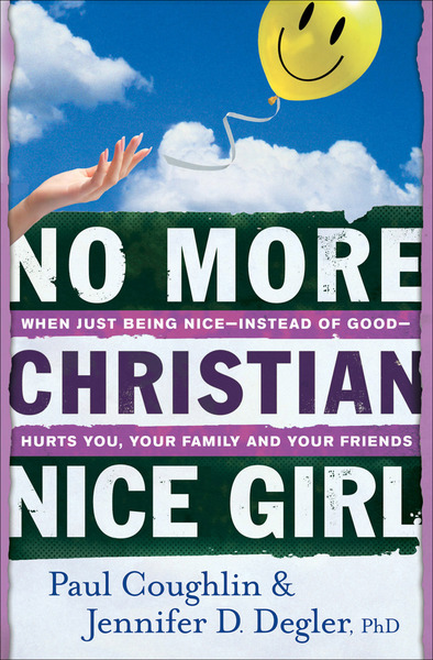 No More Christian Nice Girl When Just Being Nice--Instead of Good--Hurts You, Your Family, and Your Friends
