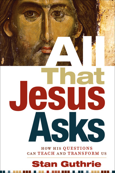 All That Jesus Asks How His Questions Can Teach and Transform Us
