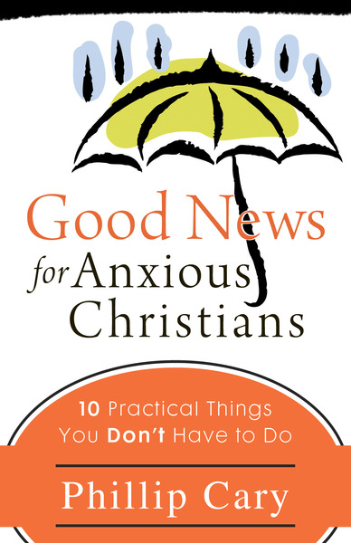 Good News for Anxious Christians Ten Practical Things You Don